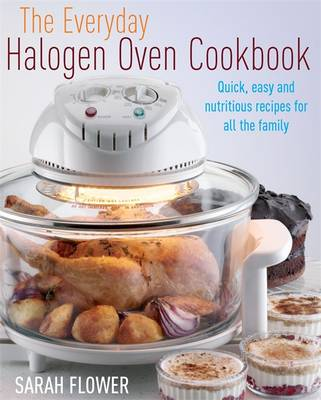 The Everyday Halogen Oven Cookbook: Quick, Easy and Nutritious Recipes for All the Family - Flower, Sarah