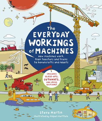 The Everyday Workings of Machines: How Machines Work, from Toasters and Trains to Hovercrafts and Robots - Includes Close-Ups, Cutaways, and Cross Sections! - Martin, Steve