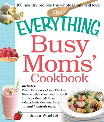 The Everything Busy Moms' Cookbook: Includes Peach Pancakes, Asian Chicken Noodle Salad, Beef and Broccoli Stir-Fry, Meatball Pizza, Macadamia Coconut Bars and hundreds more! - Whetzel, Susan