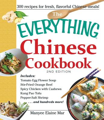 The Everything Chinese Cookbook: Includes Tomato Egg Flower Soup, Stir-Fried Orange Beef, Spicy Chicken with Cashews, Kung Pao Tofu, Pepper-Salt Shrimp, and Hundreds More! - Mar, Manyee Elaine