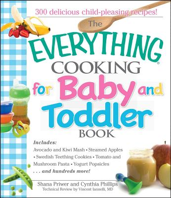 The Everything Cooking for Baby and Toddler Book: 300 Delicious, Easy Recipes to Get Your Child Off to a Healthy Start - Priwer, Shana, and Phillips, Cynthia, Dr., and Vincent, Iannelli
