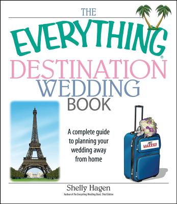 The Everything Destination Wedding Book: A Complete Guide to Planning Your Wedding Away from Home - Hagen, Shelly