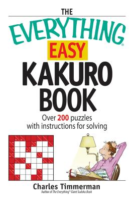 The Everything Easy Kakuro Book: Over 200 Puzzles with Instructions for Solving - Timmerman, Charles