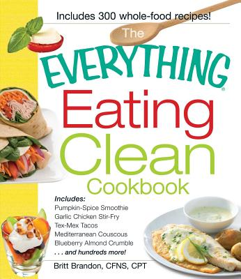 The Everything Eating Clean Cookbook: Includes - Pumpkin Spice Smoothie, Garlic Chicken Stir-Fry, Tex-Mex Tacos, Mediterranean Couscous, Blueberry Almond Crumble...and hundreds more! - Brandon, Britt