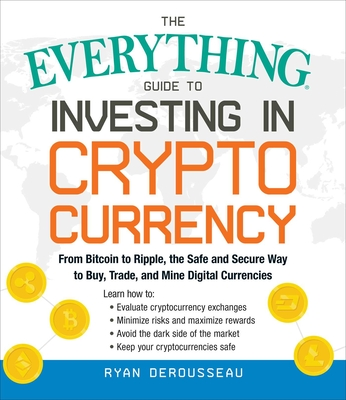 The Everything Guide to Investing in Cryptocurrency: From Bitcoin to Ripple, the Safe and Secure Way to Buy, Trade, and Mine Digital Currencies - Derousseau, Ryan