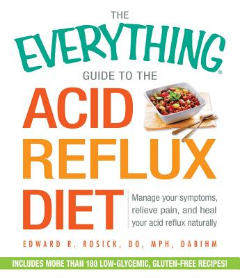 The Everything Guide to the Acid Reflux Diet: Manage Your Symptoms, Relieve Pain, and Heal Your Acid Reflux Naturally - Rosick, Edward R.