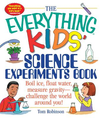 The Everything Kids' Science Experiments Book: Boil Ice, Float Water, Measure Gravity-Challenge the World Around You! - Robinson, Tom