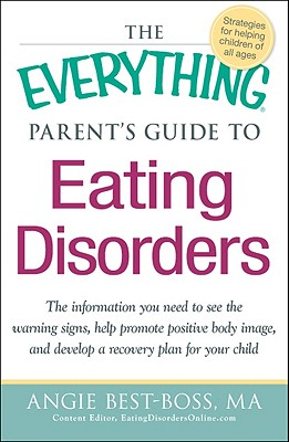 The Everything Parent's Guide to Eating Disorders: The Information You Need to See the Warning Signs, Help Promote Positive Body Image, and Develop a Recovery Plan for Your Child - Best-Boss, Angie