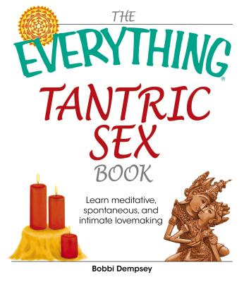 The Everything Tantric Sex Book: Learn Meditative, Spontaneous, and Intimate Lovemaking - Dempsey, Bobbi, and Link, Al, and Copeland, Pala
