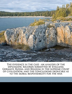 The Evidence in the Case an Analysis of the Diplomatic Records Submitted by England, Germany, Russia, and Belgium in the Supreme Court of Civilization - Beck, James Montgomery
