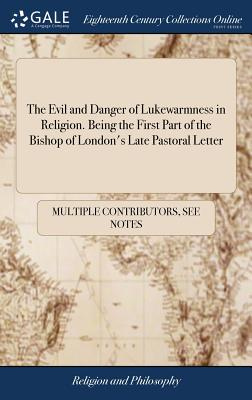 The Evil and Danger of Lukewarmness in Religion. Being the First Part of the Bishop of London's Late Pastoral Letter: With Further Improvements. the Second Edition - Multiple Contributors