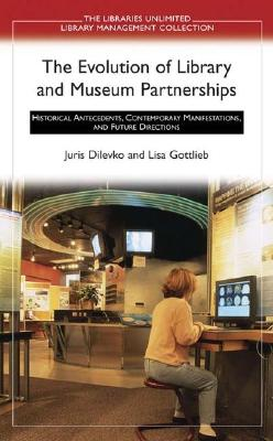 The Evolution of Library and Museum Partnerships: Historical Antecedents, Contemporary Manifestations, and Future Directions - Dilevko, Juris, and Gottlieb, Lisa