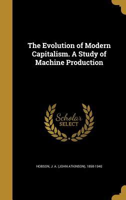 The Evolution of Modern Capitalism. a Study of Machine Production - Hobson, J a (John Atkinson) 1858-1940 (Creator)