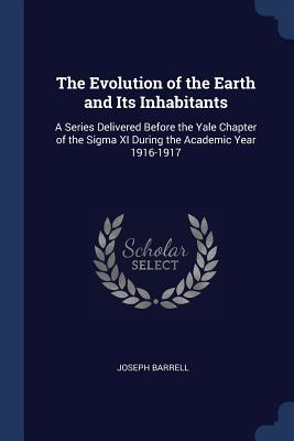 The Evolution of the Earth and Its Inhabitants: A Series Delivered Before the Yale Chapter of the SIGMA XI During the Academic Year 1916-1917 - Barrell, Joseph