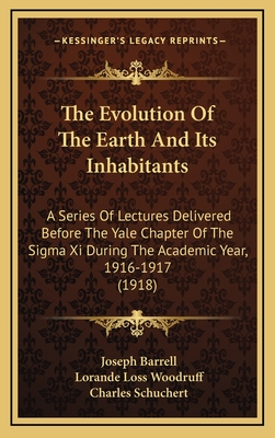The Evolution of the Earth and Its Inhabitants: A Series of Lectures Delivered Before the Yale Chapter of the SIGMA XI During the Academic Year, 1916-1917 (1918) - Barrell, Joseph, and Woodruff, Lorande Loss, and Schuchert, Charles