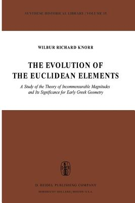 The Evolution of the Euclidean Elements: A Study of the Theory of Incommensurable Magnitudes and Its Significance for Early Greek Geometry - Knorr, W R