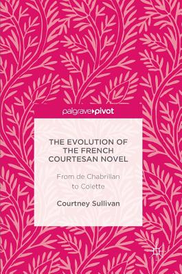 The Evolution of the French Courtesan Novel: From de Chabrillan to Colette - Sullivan, Courtney