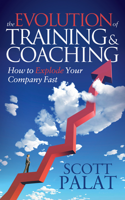 The Evolution of Training and Coaching: How to Explode Your Company Fast - Palat, Scott