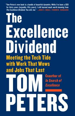 The Excellence Dividend: Meeting the Tech Tide with Work That Wows and Jobs That Last - Peters, Tom