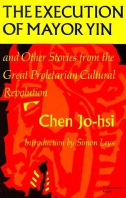 The Execution of Mayor Yin and Other Stories from the Great Proletarian Cultural Revolution - Jo-Hsi, Chen, and Chen Jo-Hsi, and Ing, Nancy (Translated by)