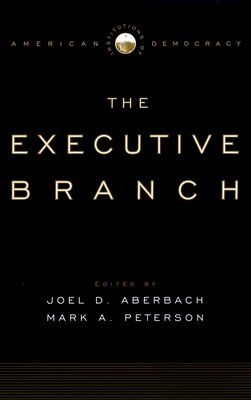 The Executive Branch - Aberbach, Joel D (Editor), and Peterson, Mark A, Professor (Editor)