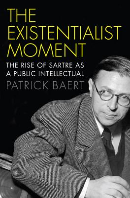 The Existentialist Moment: The Rise of Sartre as a Public Intellectual - Baert, Patrick