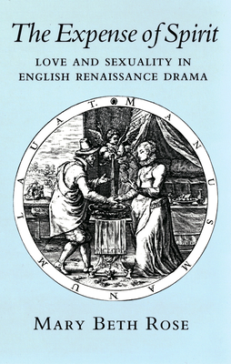 The Expense of Spirit: Love and Sexuality in English Renaissance Drama - Rose, Mary Beth