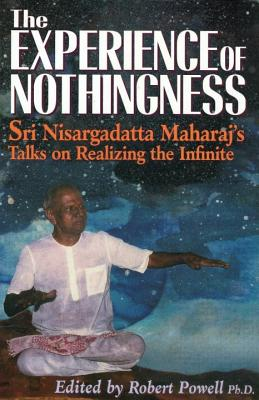 The Experience of Nothingness: Sri Nisargadatta Maharaj's Talks on Realizing the Infinite - Maharaj, Nisargadatta, Sri, and Powell, Robert (Editor)
