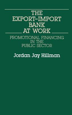 The Export-Import Bank at Work: Promotional Financing in the Public Sector - Hillman, Jordan Jay, and Hillman, Jordon