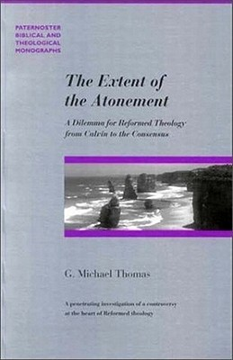 The Extent of the Atonement: A Dilemma for Reformed Theology from Calvin to the Consensus 1536-1675 - Thomas, G Michael