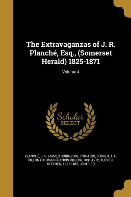 The Extravaganzas of J. R. Planche, Esq., (Somerset Herald) 1825-1871; Volume 4 - Planche, J R (James Robinson) 1796-1 (Creator), and Croker, T F Dillon (Thomas Francis DIL (Creator), and Tucker, Stephen...