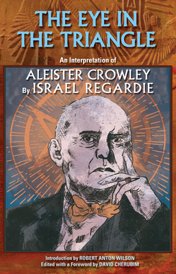 The Eye in the Triangle: An Interpretation of Aleister Crowley - Regardie, Israel, and Wilson, Robert Anton, and Hyatt, Christopher S