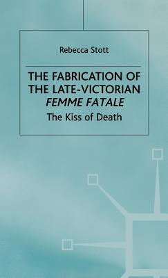 The Fabrication of the Late Victorian Femme Fatale: The Kiss of Death - Stott, Rebecca