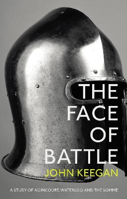 The Face Of Battle: A Study of Agincourt, Waterloo and the Somme - Keegan, John