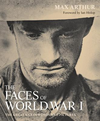 The Faces of World War I - Arthur, Max, and Hislop, Ian, M.B (Foreword by)