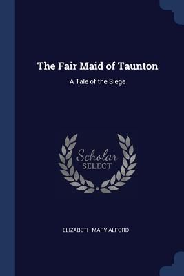 The Fair Maid of Taunton: A Tale of the Siege - Alford, Elizabeth Mary