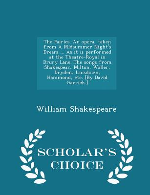 The Fairies. an Opera, Taken from a Midsummer Night's Dream ... as It Is Performed at the Theatre-Royal in Drury Lane. the Songs from Shakespear, Milton, Waller, Dryden, Lansdown, Hammond, Etc. [by David Garrick.] - Scholar's Choice Edition - Shakespeare, William