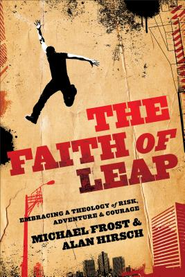 The Faith of Leap: Embracing a Theology of Risk, Adventure & Courage - Frost, Michael, and Hirsch, Alan, M.D.