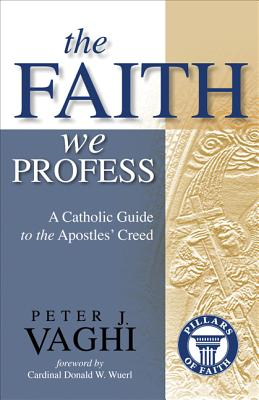 The Faith We Profess: A Catholic Guide to the Apostles' Creed - Vaghi, Peter J, Monsignor