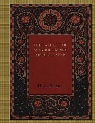 The Fall of the Moghul Empire of Hindustan - Keene, H G