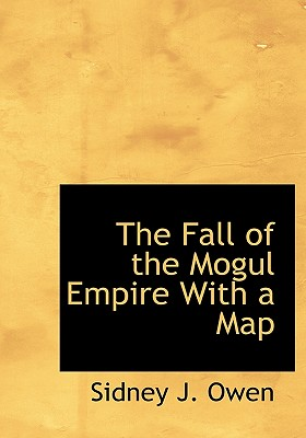 The Fall of the Mogul Empire with a Map - Owen, Sidney J
