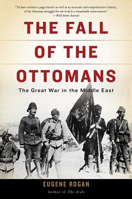 The Fall of the Ottomans: The Great War in the Middle East - Rogan, Eugene