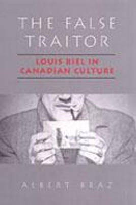 The False Traitor: Louis Riel in Canadian Culture - Braz, Albert