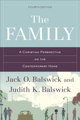 The Family: A Christian Perspective on the Contemporary Home - Balswick, Jack O, Ph.D., and Balswick, Judith K