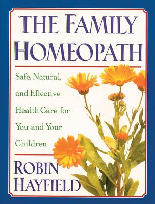 The Family Homeopath: Safe, Natural, and Effective Health Care for You and Your Children - Hayfield, Robin