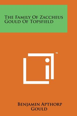 The Family of Zaccheus Gould of Topsfield - Gould, Benjamin Apthorp