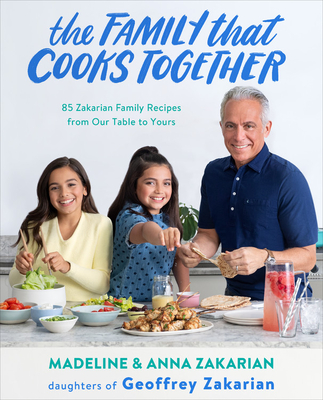 The Family That Cooks Together: 85 Zakarian Family Recipes from Our Table to Yours - Zakarian, Anna, and Zakarian, Madeline, and Patterson, James (Foreword by)