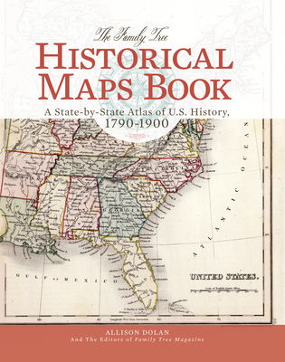 The Family Tree Historical Maps Book: A State-By-State Atlas of U.S. History, 1790-1900 - Dolan, Allison, and Family Tree