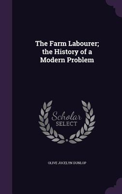 The Farm Labourer; The History of a Modern Problem - Dunlop, Olive Jocelyn
