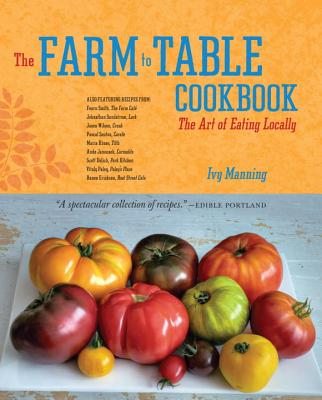 The Farm to Table Cookbook: The Art of Eating Locally - Manning, Ivy, and Torrence, Gregor (Photographer)